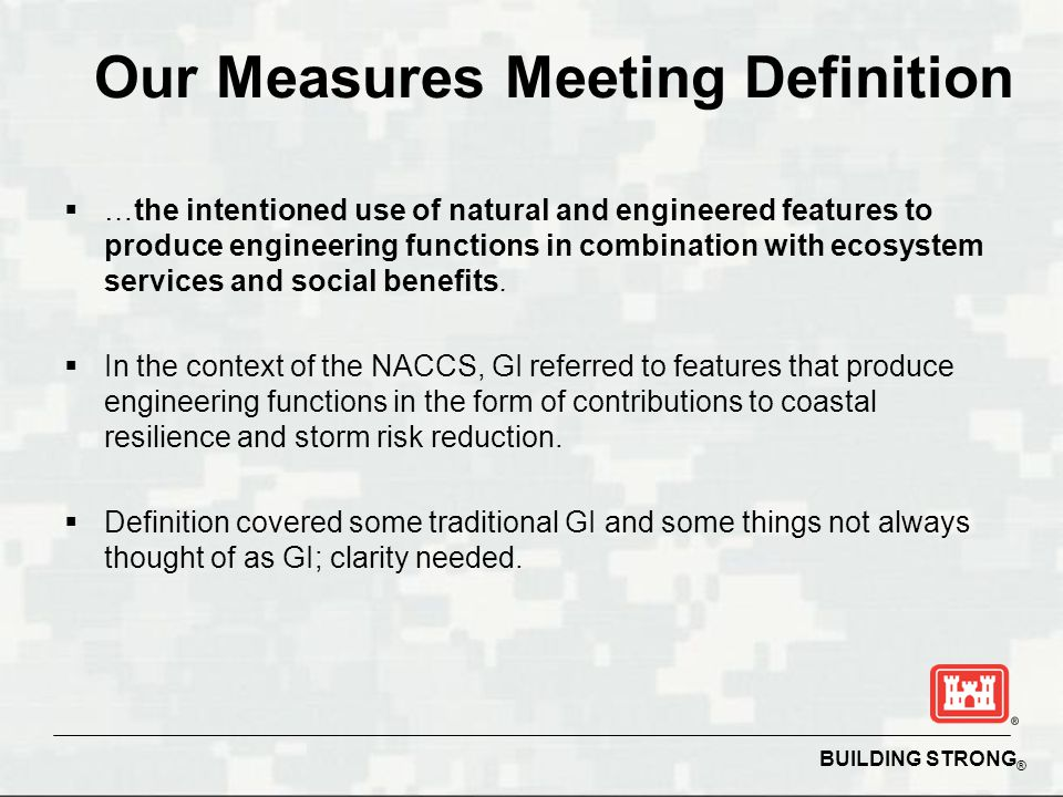 BUILDING STRONG ® Our Measures Meeting Definition  …the intentioned use of natural and engineered features to produce engineering functions in combin