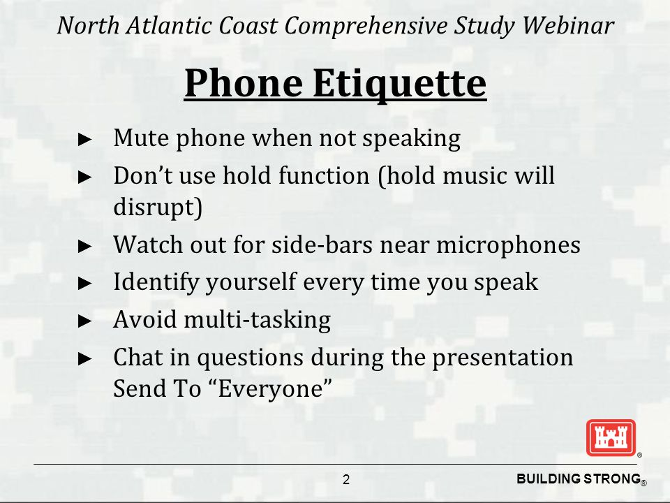 BUILDING STRONG ® North Atlantic Coast Comprehensive Study Webinar ► Mute phone when not speaking ► Don't use hold function (hold music will disrupt)