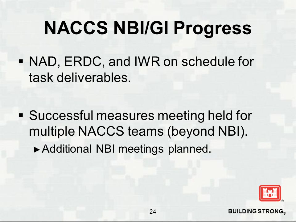 BUILDING STRONG ® NACCS NBI/GI Progress  NAD, ERDC, and IWR on schedule for task deliverables.  Successful measures meeting held for multiple NACCS