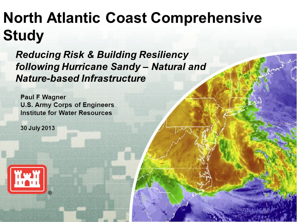 US Army Corps of Engineers BUILDING STRONG ® North Atlantic Coast Comprehensive Study Paul F Wagner U.S. Army Corps of Engineers Institute for Water R