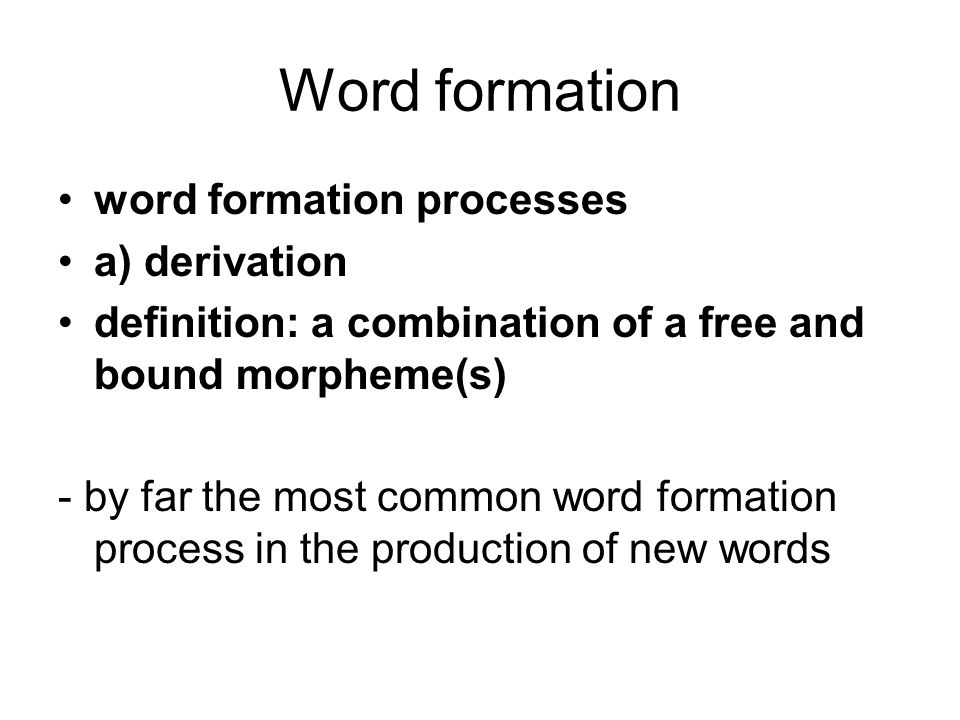 Word formation word formation processes a) derivation definition: a combination of a free and bound morpheme(s) - by far the most common word formation process in the production of new words