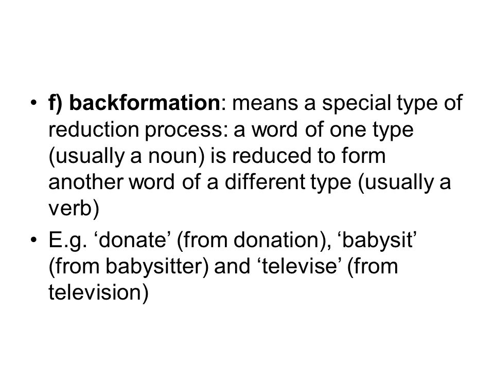 f) backformation: means a special type of reduction process: a word of one type (usually a noun) is reduced to form another word of a different type (usually a verb) E.g.