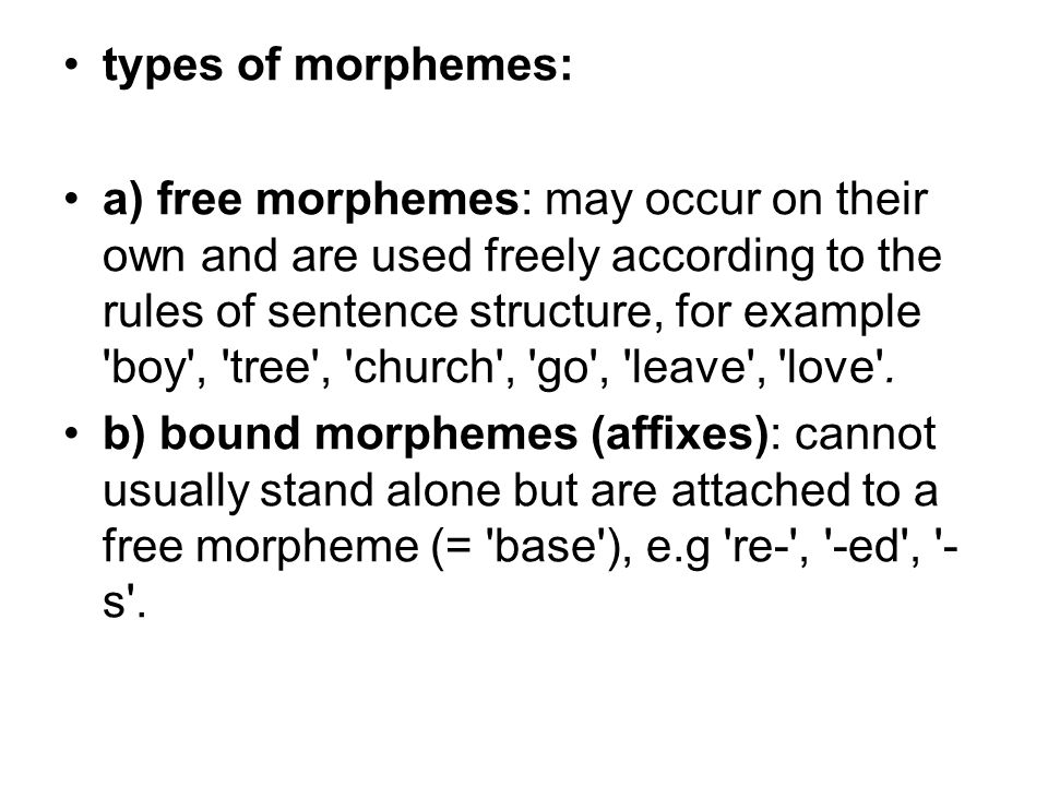 types of morphemes: a) free morphemes: may occur on their own and are used freely according to the rules of sentence structure, for example boy , tree , church , go , leave , love .