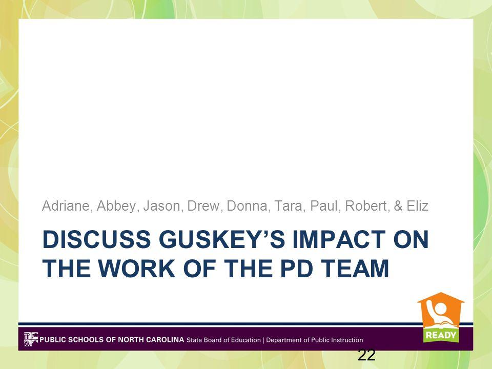 DISCUSS GUSKEY'S IMPACT ON THE WORK OF THE PD TEAM Adriane, Abbey, Jason, Drew, Donna, Tara, Paul, Robert, & Eliz 22