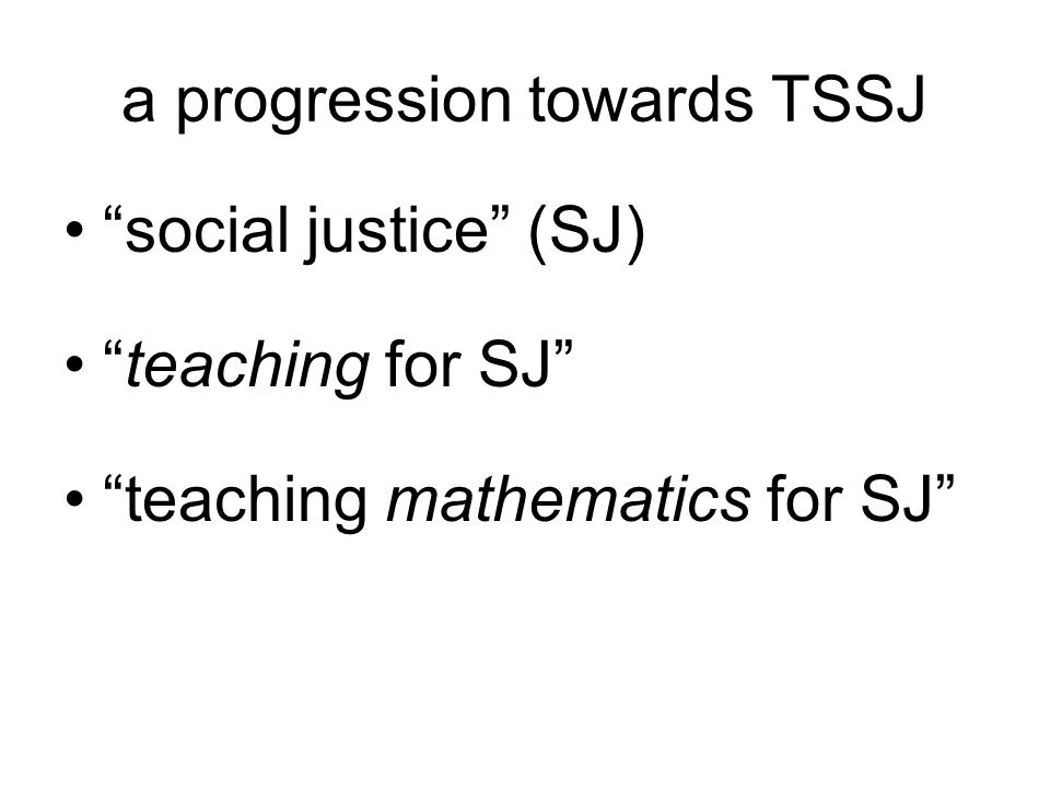 a progression towards TSSJ social justice (SJ) teaching for SJ teaching mathematics for SJ