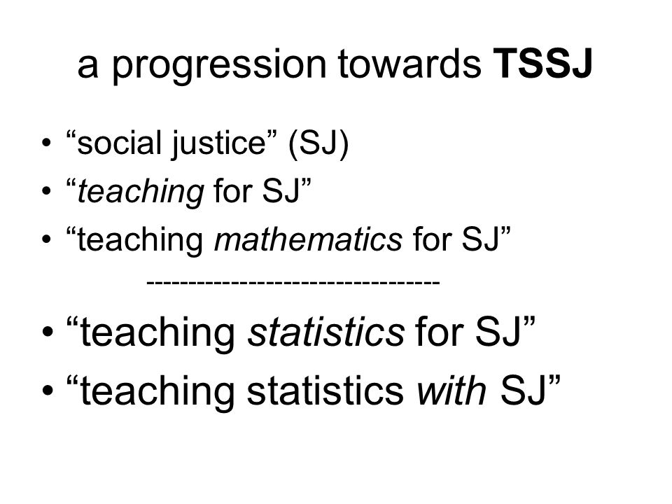 "a progression towards TSSJ ""social justice"" (SJ) ""teaching for SJ"" ""teaching mathematics for SJ"" ---------------------------------- ""teaching statisti"