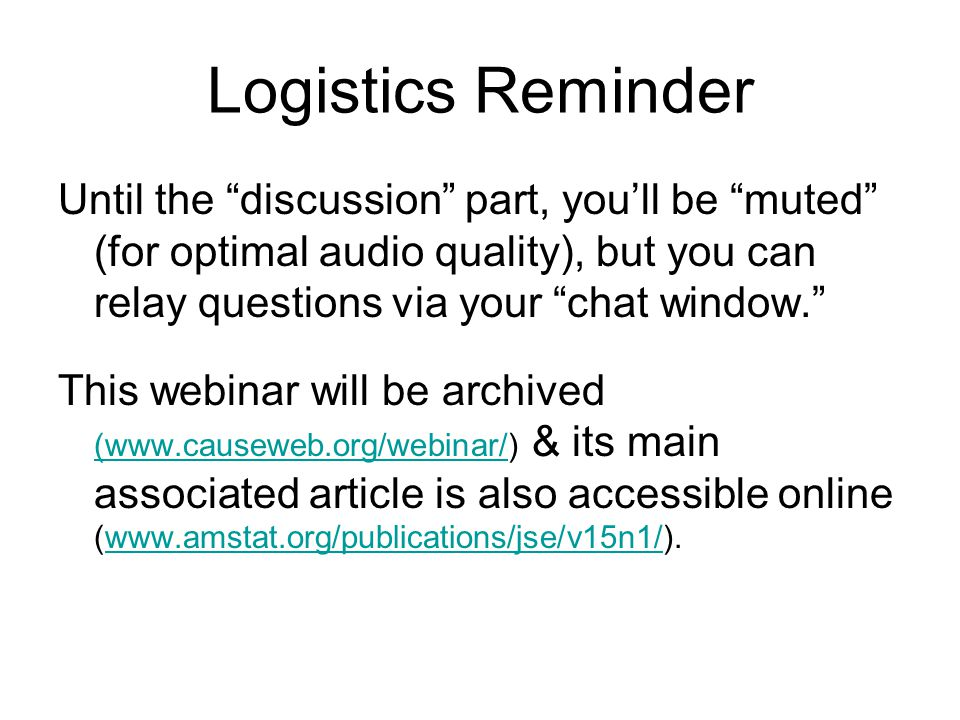 Logistics Reminder Until the discussion part, you'll be muted (for optimal audio quality), but you can relay questions via your chat window. This webinar will be archived (www.causeweb.org/webinar/) & its main associated article is also accessible online (www.amstat.org/publications/jse/v15n1/).
