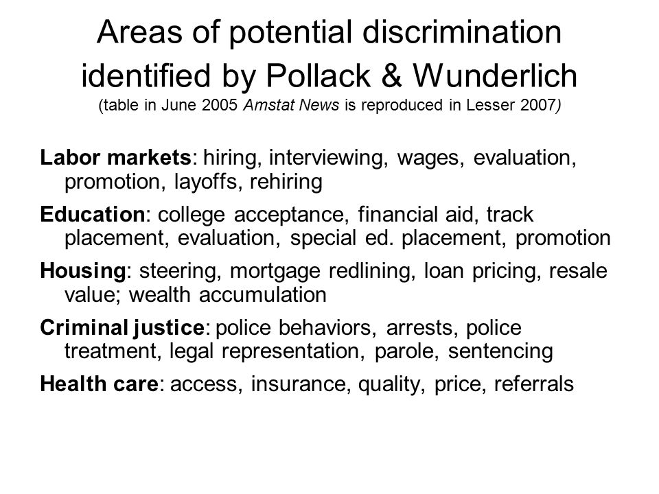 Areas of potential discrimination identified by Pollack & Wunderlich (table in June 2005 Amstat News is reproduced in Lesser 2007) Labor markets: hiring, interviewing, wages, evaluation, promotion, layoffs, rehiring Education: college acceptance, financial aid, track placement, evaluation, special ed.
