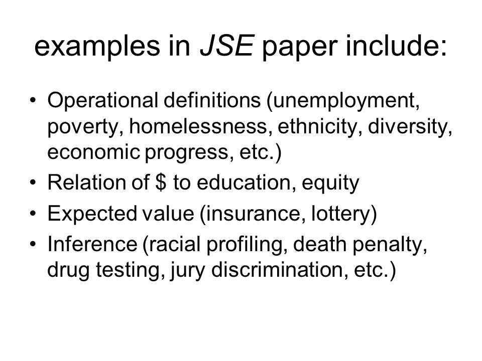 examples in JSE paper include: Operational definitions (unemployment, poverty, homelessness, ethnicity, diversity, economic progress, etc.) Relation of $ to education, equity Expected value (insurance, lottery) Inference (racial profiling, death penalty, drug testing, jury discrimination, etc.)