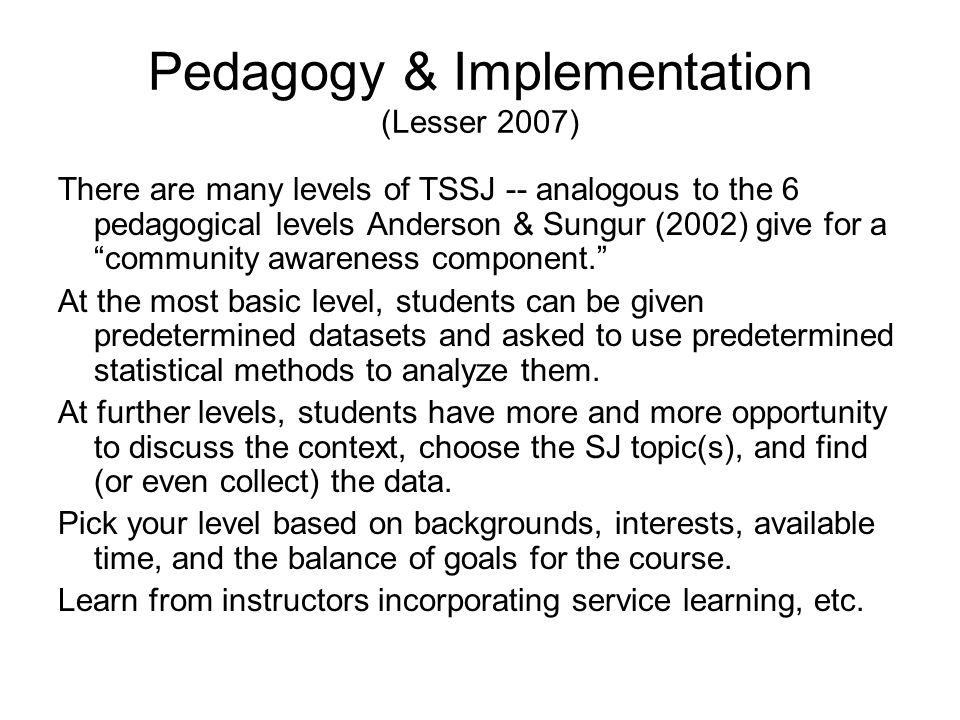 Pedagogy & Implementation (Lesser 2007) There are many levels of TSSJ -- analogous to the 6 pedagogical levels Anderson & Sungur (2002) give for a community awareness component. At the most basic level, students can be given predetermined datasets and asked to use predetermined statistical methods to analyze them.