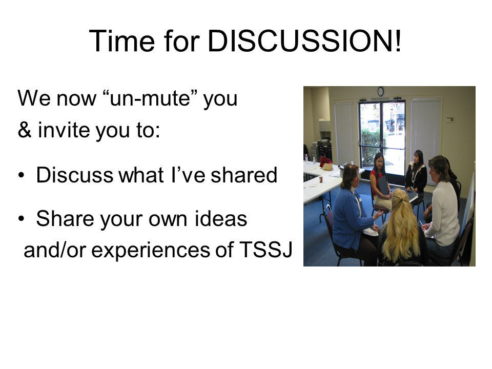 "Time for DISCUSSION! We now ""un-mute"" you & invite you to: Discuss what I've shared Share your own ideas and/or experiences of TSSJ"