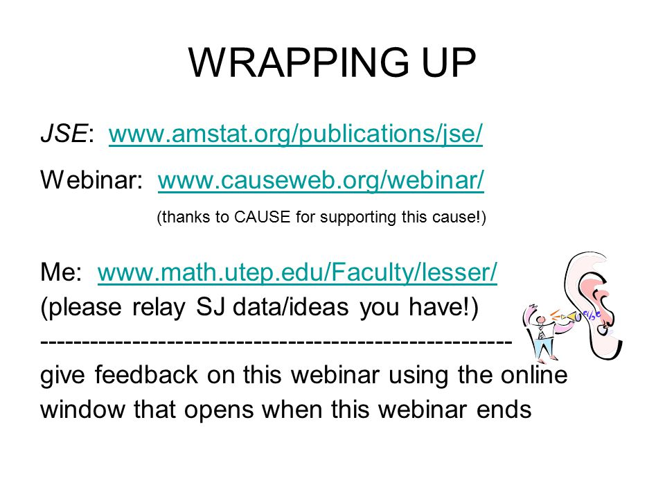 WRAPPING UP JSE: www.amstat.org/publications/jse/www.amstat.org/publications/jse/ Webinar: www.causeweb.org/webinar/www.causeweb.org/webinar/ (thanks to CAUSE for supporting this cause!) Me: www.math.utep.edu/Faculty/lesser/www.math.utep.edu/Faculty/lesser/ (please relay SJ data/ideas you have!) ------------------------------------------------------- give feedback on this webinar using the online window that opens when this webinar ends