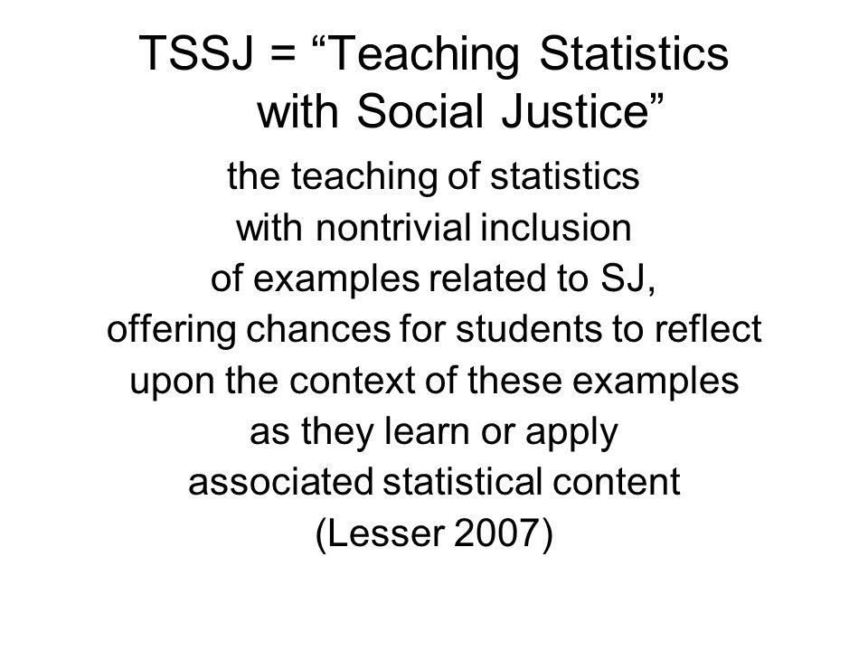 TSSJ = Teaching Statistics with Social Justice the teaching of statistics with nontrivial inclusion of examples related to SJ, offering chances for students to reflect upon the context of these examples as they learn or apply associated statistical content (Lesser 2007)