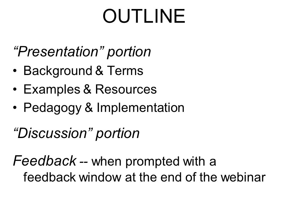 "OUTLINE ""Presentation"" portion Background & Terms Examples & Resources Pedagogy & Implementation ""Discussion"" portion Feedback -- when prompted with a"