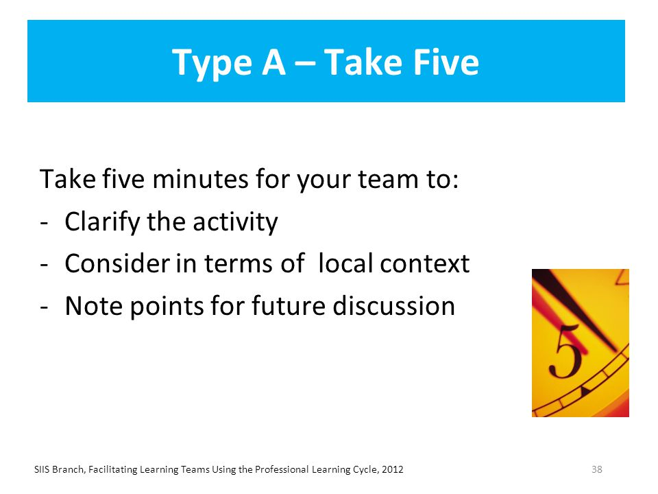 Type A – Take Five Take five minutes for your team to: -Clarify the activity -Consider in terms of local context -Note points for future discussion SI