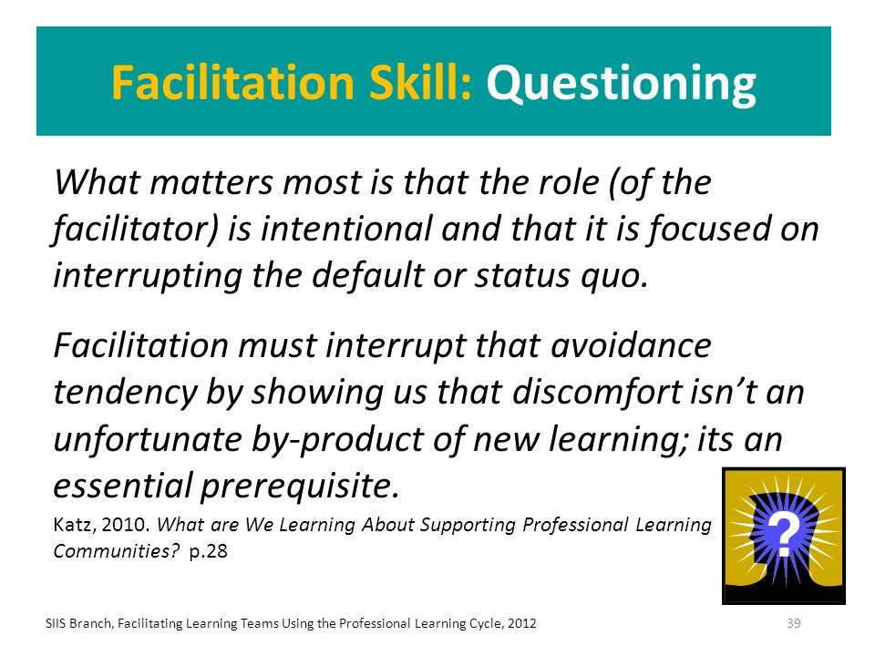 Facilitation Skill: Questioning What matters most is that the role (of the facilitator) is intentional and that it is focused on interrupting the defa
