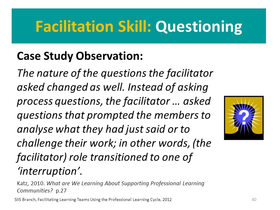 Facilitation Skill: Questioning Case Study Observation: The nature of the questions the facilitator asked changed as well. Instead of asking process q