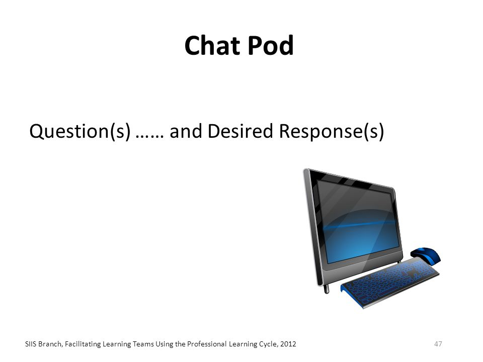Chat Pod Question(s) …… and Desired Response(s) SIIS Branch, Facilitating Learning Teams Using the Professional Learning Cycle, 201247