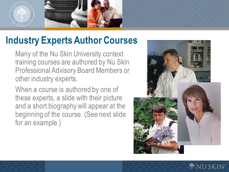 Industry Experts Author Courses Many of the Nu Skin University context training courses are authored by Nu Skin Professional Advisory Board Members or