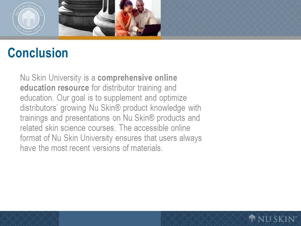 Conclusion Nu Skin University is a comprehensive online education resource for distributor training and education. Our goal is to supplement and optim