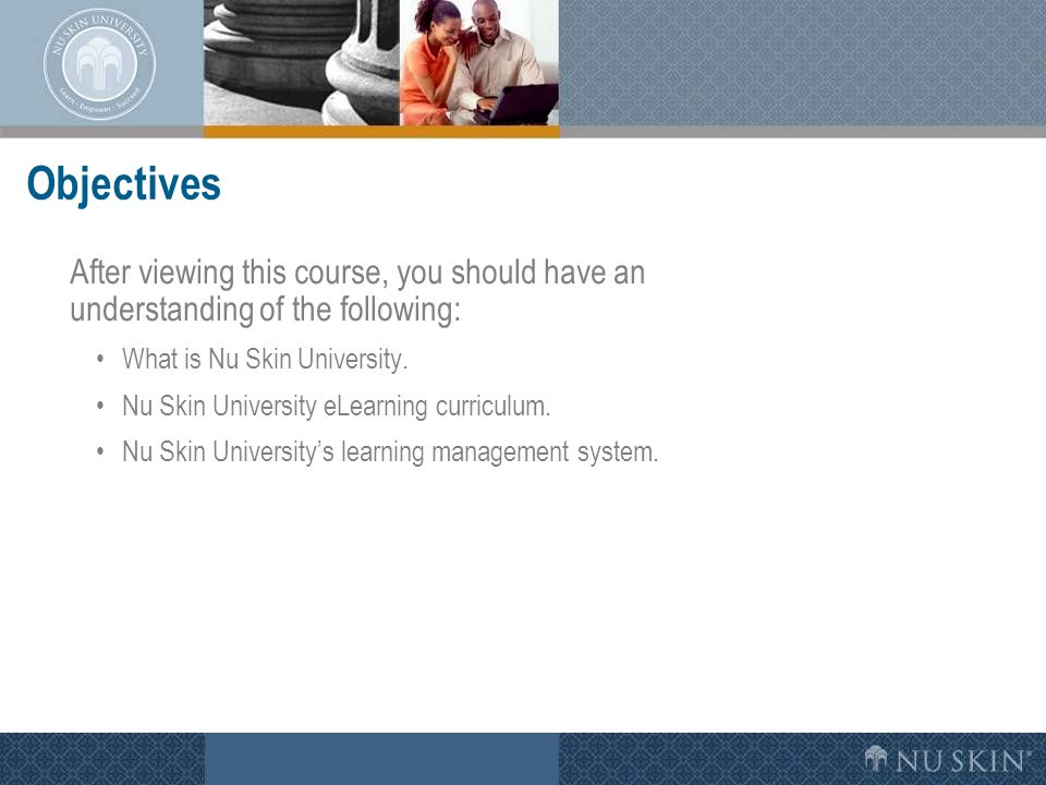 Objectives After viewing this course, you should have an understanding of the following: What is Nu Skin University. Nu Skin University eLearning curr