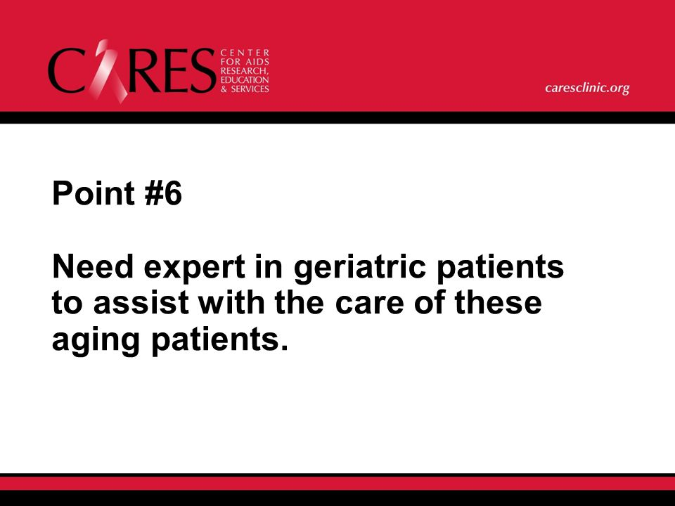 Point #6 Need expert in geriatric patients to assist with the care of these aging patients.
