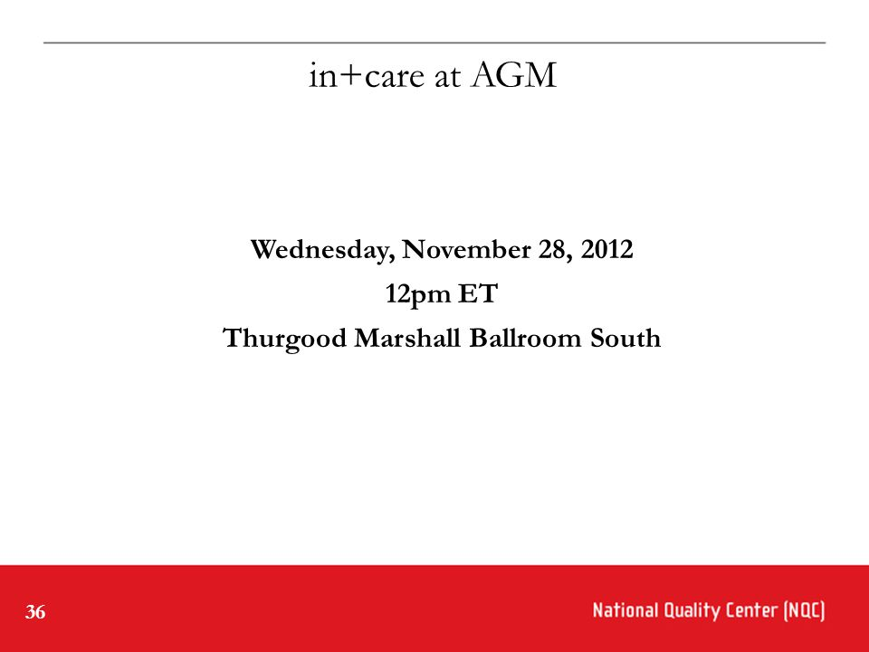 36 Wednesday, November 28, 2012 12pm ET Thurgood Marshall Ballroom South in+care at AGM