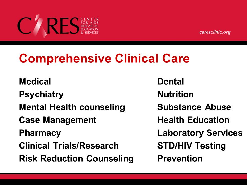 Comprehensive Clinical Care MedicalDental Psychiatry Nutrition Mental Health counselingSubstance Abuse Case Management Health Education Pharmacy Laboratory Services Clinical Trials/Research STD/HIV Testing Risk Reduction CounselingPrevention