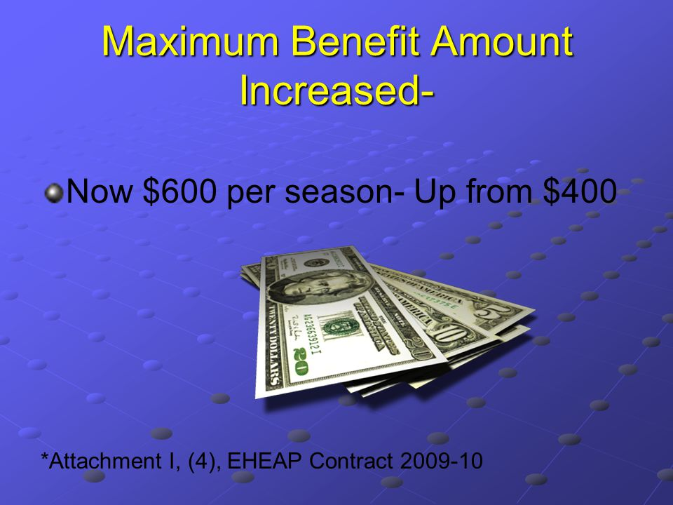 Maximum Benefit Amount Increased- Now $600 per season- Up from $400 *Attachment I, (4), EHEAP Contract 2009-10