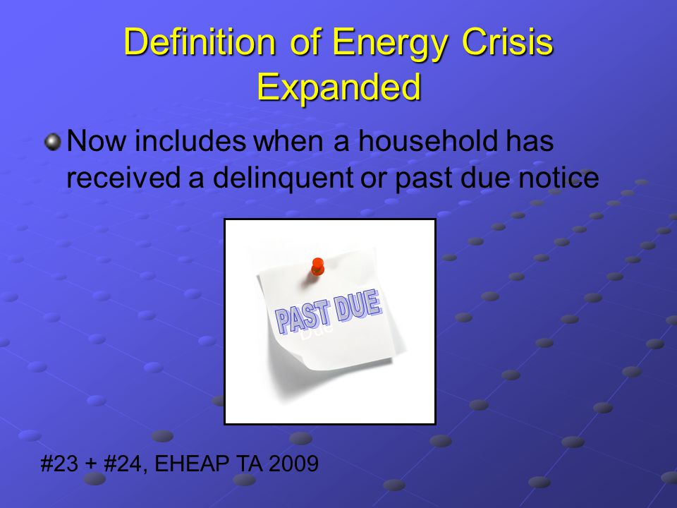 Definition of Energy Crisis Expanded Now includes when a household has received a delinquent or past due notice #23 + #24, EHEAP TA 2009 Past Due