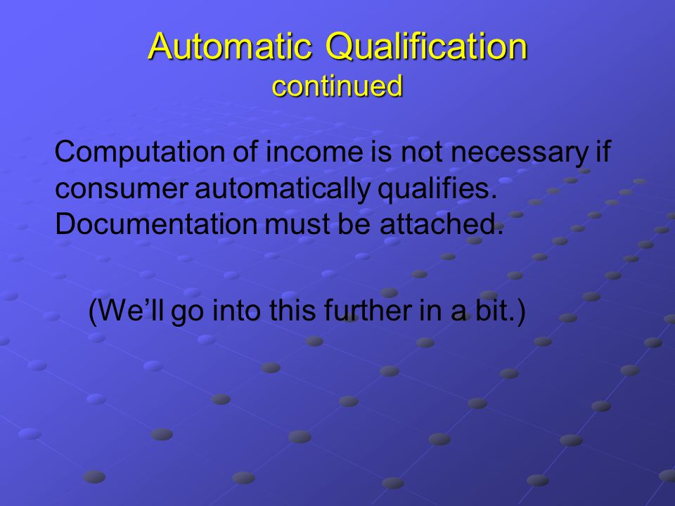Automatic Qualification continued Computation of income is not necessary if consumer automatically qualifies.