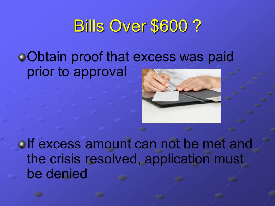 Bills Over $600 ? Obtain proof that excess was paid prior to approval If excess amount can not be met and the crisis resolved, application must be den