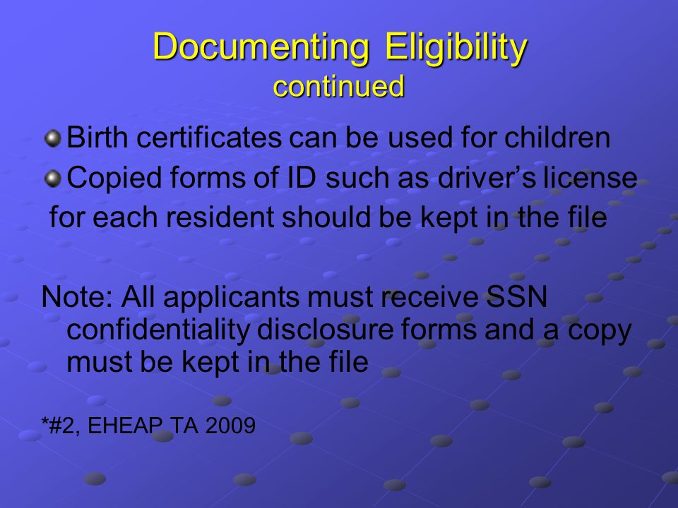 Documenting Eligibility continued Birth certificates can be used for children Copied forms of ID such as driver's license for each resident should be kept in the file Note: All applicants must receive SSN confidentiality disclosure forms and a copy must be kept in the file *#2, EHEAP TA 2009