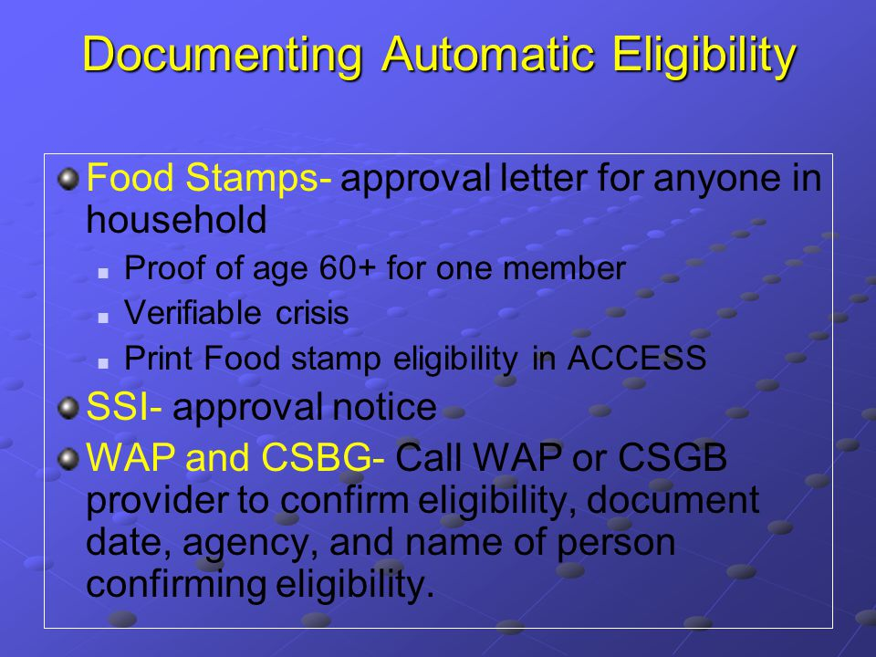 Documenting Automatic Eligibility Food Stamps- approval letter for anyone in household Proof of age 60+ for one member Verifiable crisis Print Food stamp eligibility in ACCESS SSI- approval notice WAP and CSBG- Call WAP or CSGB provider to confirm eligibility, document date, agency, and name of person confirming eligibility.