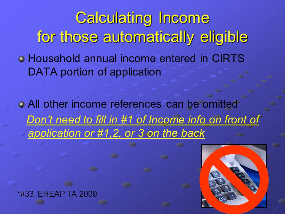 Calculating Income for those automatically eligible Household annual income entered in CIRTS DATA portion of application All other income references can be omitted Don't need to fill in #1 of Income info on front of application or #1,2, or 3 on the back *#33, EHEAP TA 2009