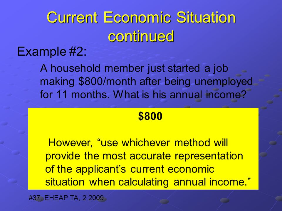 Current Economic Situation continued Example #2: A household member just started a job making $800/month after being unemployed for 11 months.