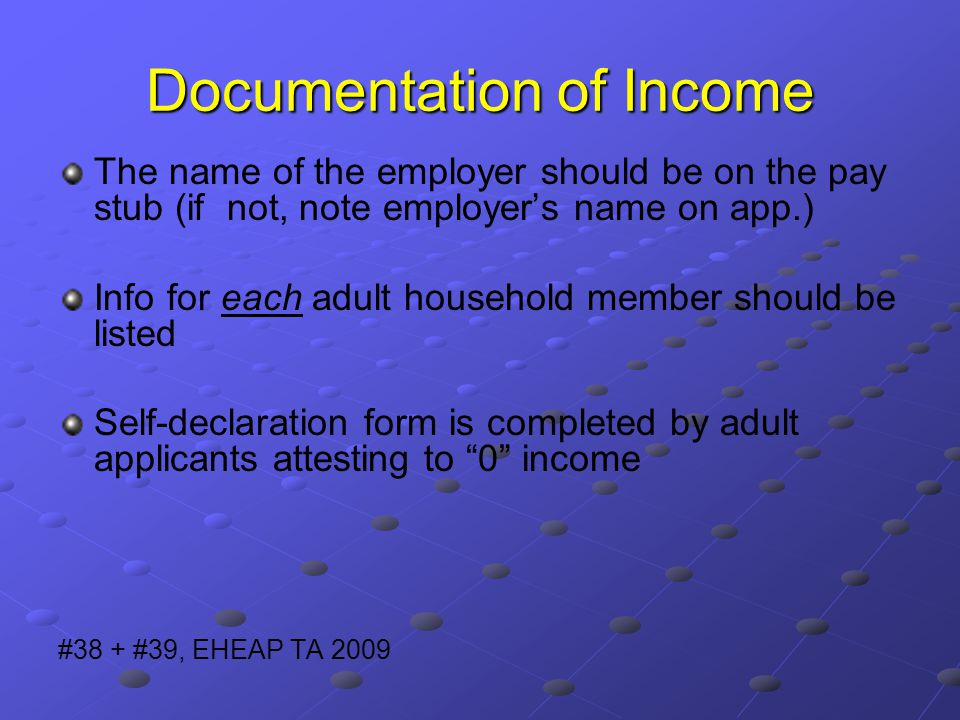 Documentation of Income The name of the employer should be on the pay stub (if not, note employer's name on app.) Info for each adult household member should be listed Self-declaration form is completed by adult applicants attesting to 0 income #38 + #39, EHEAP TA 2009