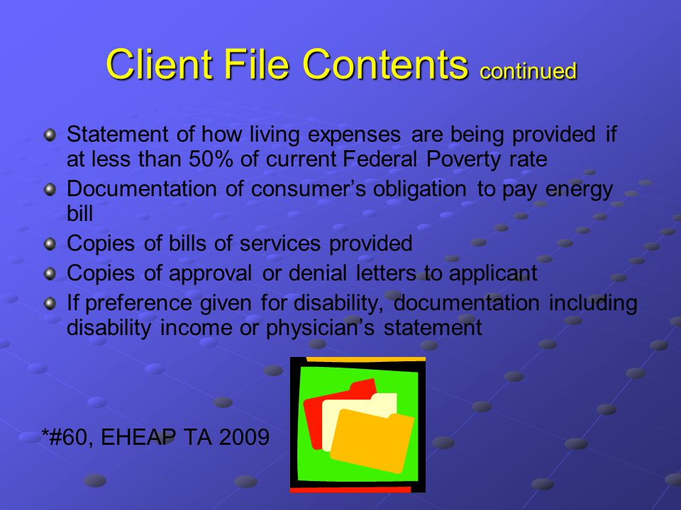 Client File Contents continued Statement of how living expenses are being provided if at less than 50% of current Federal Poverty rate Documentation of consumer's obligation to pay energy bill Copies of bills of services provided Copies of approval or denial letters to applicant If preference given for disability, documentation including disability income or physician's statement *#60, EHEAP TA 2009