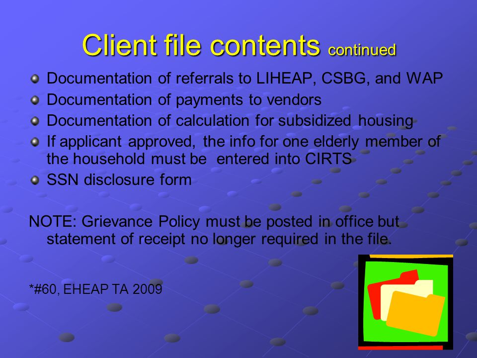 Client file contents continued Documentation of referrals to LIHEAP, CSBG, and WAP Documentation of payments to vendors Documentation of calculation for subsidized housing If applicant approved, the info for one elderly member of the household must be entered into CIRTS SSN disclosure form NOTE: Grievance Policy must be posted in office but statement of receipt no longer required in the file.