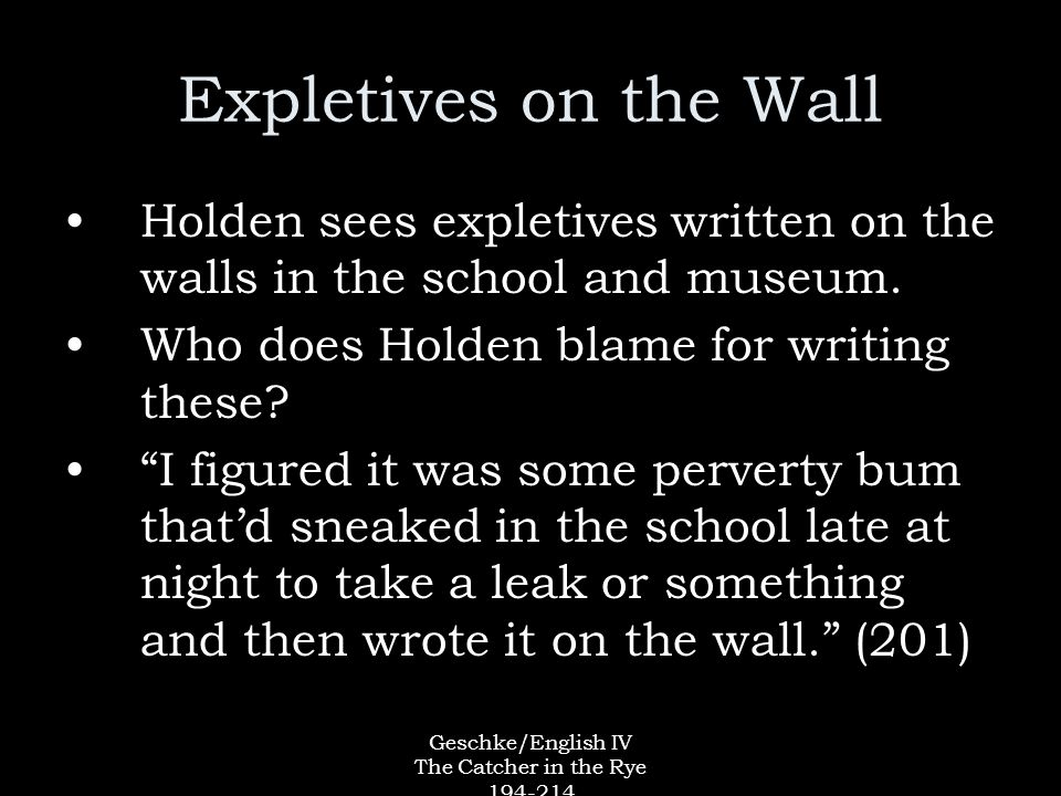 Geschke/English IV The Catcher in the Rye 194-214 Expletives on the Wall Holden sees expletives written on the walls in the school and museum.