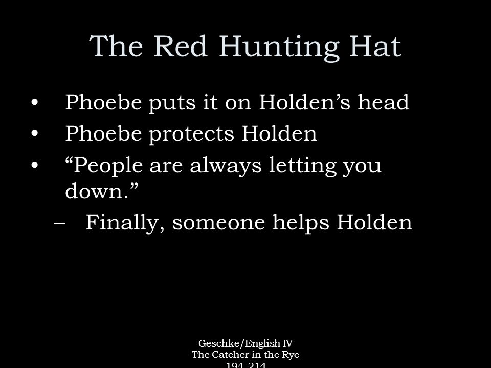 Geschke/English IV The Catcher in the Rye 194-214 The Red Hunting Hat Phoebe puts it on Holden's head Phoebe protects Holden People are always letting you down. –Finally, someone helps Holden