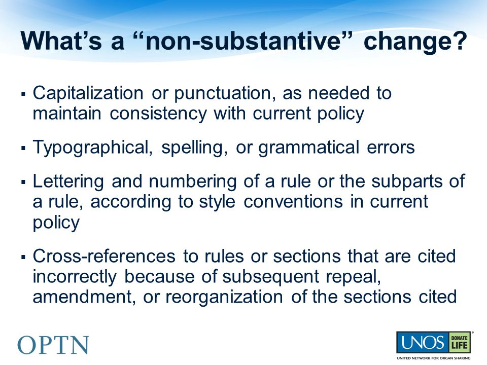  Capitalization or punctuation, as needed to maintain consistency with current policy  Typographical, spelling, or grammatical errors  Lettering and numbering of a rule or the subparts of a rule, according to style conventions in current policy  Cross-references to rules or sections that are cited incorrectly because of subsequent repeal, amendment, or reorganization of the sections cited What's a non-substantive change