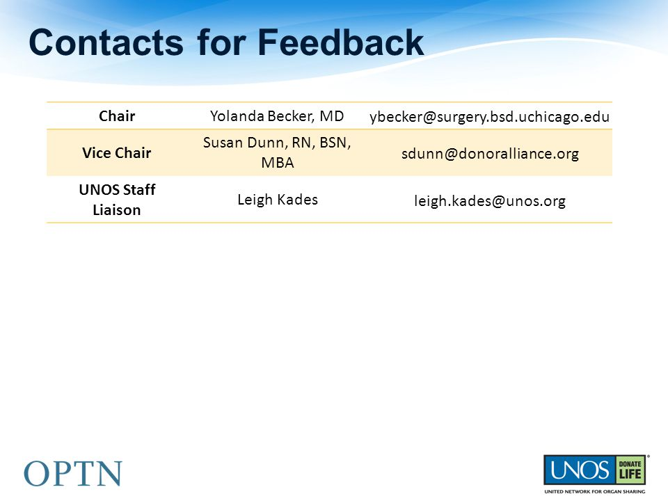 Contacts for Feedback ChairYolanda Becker, MD ybecker@surgery.bsd.uchicago.edu Vice Chair Susan Dunn, RN, BSN, MBA sdunn@donoralliance.org UNOS Staff Liaison Leigh Kades leigh.kades@unos.org