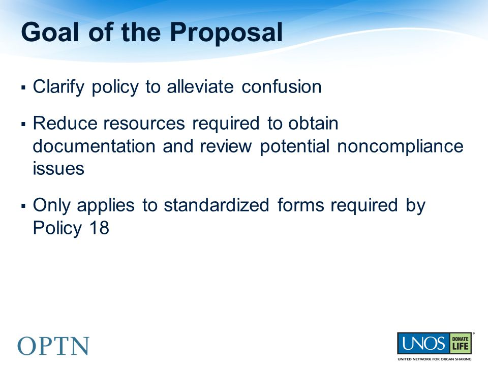  Clarify policy to alleviate confusion  Reduce resources required to obtain documentation and review potential noncompliance issues  Only applies to standardized forms required by Policy 18 Goal of the Proposal