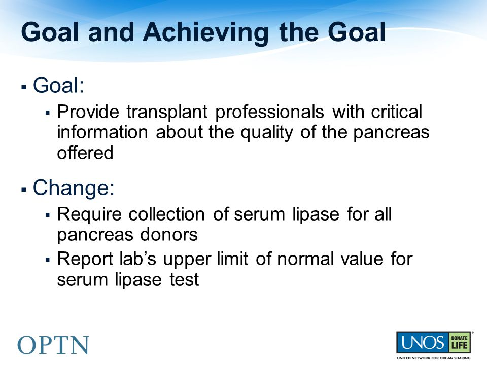  Goal:  Provide transplant professionals with critical information about the quality of the pancreas offered  Change:  Require collection of serum lipase for all pancreas donors  Report lab's upper limit of normal value for serum lipase test Goal and Achieving the Goal