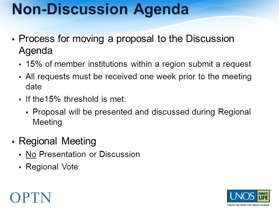  Process for moving a proposal to the Discussion Agenda  15% of member institutions within a region submit a request  All requests must be received one week prior to the meeting date  If the15% threshold is met:  Proposal will be presented and discussed during Regional Meeting  Regional Meeting  No Presentation or Discussion  Regional Vote Non-Discussion Agenda