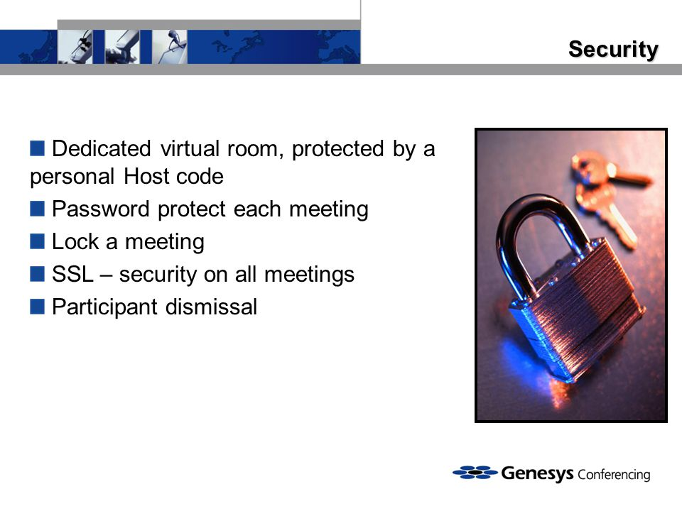 Security Dedicated virtual room, protected by a personal Host code Password protect each meeting Lock a meeting SSL – security on all meetings Participant dismissal
