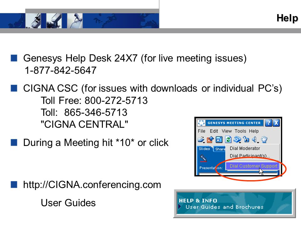 Help Genesys Help Desk 24X7 (for live meeting issues) 1-877-842-5647 CIGNA CSC (for issues with downloads or individual PC's) Toll Free: 800-272-5713 Toll: 865-346-5713 CIGNA CENTRAL During a Meeting hit *10* or click http://CIGNA.conferencing.com User Guides