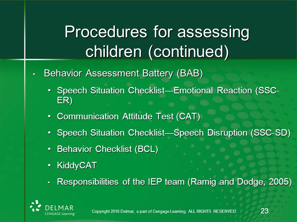 Procedures for assessing children (continued) Behavior Assessment Battery (BAB) Behavior Assessment Battery (BAB) Speech Situation Checklist—Emotional Reaction (SSC- ER)Speech Situation Checklist—Emotional Reaction (SSC- ER) Communication Attitude Test (CAT)Communication Attitude Test (CAT) Speech Situation Checklist—Speech Disruption (SSC-SD)Speech Situation Checklist—Speech Disruption (SSC-SD) Behavior Checklist (BCL)Behavior Checklist (BCL) KiddyCATKiddyCAT Responsibilities of the IEP team (Ramig and Dodge, 2005) Responsibilities of the IEP team (Ramig and Dodge, 2005) Copyright 2010 Delmar, a part of Cengage Learning.