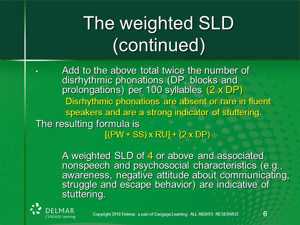 The weighted SLD (continued) Add to the above total twice the number of disrhythmic phonations (DP, blocks and prolongations) per 100 syllables (2 x DP) Add to the above total twice the number of disrhythmic phonations (DP, blocks and prolongations) per 100 syllables (2 x DP) Disrhythmic phonations are absent or rare in fluent speakers and are a strong indicator of stuttering.